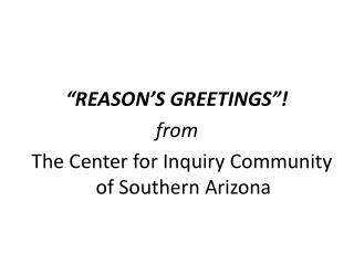 """REASON'S GREETINGS""! from   The Center for Inquiry Community of Southern Arizona"