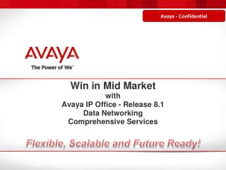 Win in Mid Market with Avaya IP Office - Release 8.1 Data Networking Comprehensive Services Flexible, Scalable and Futur