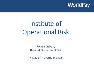 Institute of  Operational  Risk Robert Galway Head of Operational Risk   Friday 1 st  November 2013