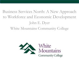 Business Services North: A New Approach to Workforce and Economic Development John E. Dyer White Mountains Community Col