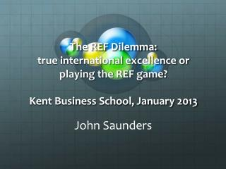 The REF Dilemma: true international excellence or playing the REF game? Kent Business School, January 2013