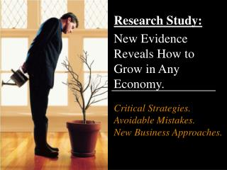 Research Study: New Evidence Reveals How to Grow in Any Economy. Critical Strategies.  Avoidable Mistakes.  New Business