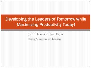Developing the Leaders of Tomorrow while  Maximizing Productivity Today!