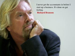 I never get the accountants in before I start up a business. It's done on gut  feeling .  Richard Branson