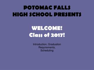 POTOMAC FALLS HIGH SCHOOL PRESENTS WELCOME! Class of 2017!