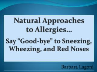 "Natural Approaches  to Allergies…  Say ""Good-bye"" to Sneezing, Wheezing, and Red Noses"