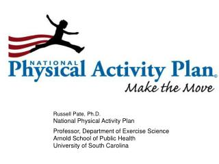 Russell  Pate, Ph.D. National  Physical Activity Plan 		Professor ,  Department of  Exercise Science 		Arnold  School