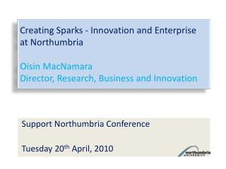 Creating Sparks - Innovation and Enterprise  at Northumbria Oisin MacNamara Director , Research,  Business and Innovatio