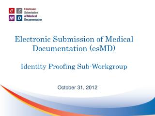 Electronic Submission of Medical Documentation (esMD) Identity Proofing Sub-Workgroup