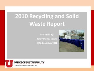 2010 Recycling and Solid Waste Report Presented by: Cindy Morris, Intern MBA Candidate 2012