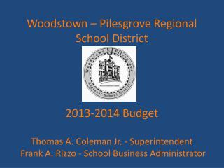 Woodstown – Pilesgrove Regional School District  2013-2014 Budget Thomas A. Coleman Jr. - Superintendent  Frank A. Rizz