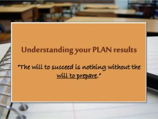 "Understanding your PLAN results  ""The will to succeed is nothing without the  will to prepare ."""