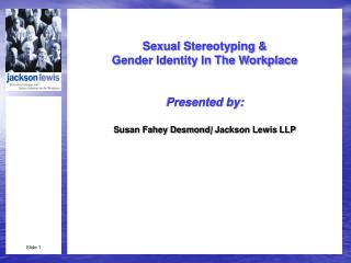 Sexual  Stereotyping & Gender Identity In The Workplace Presented by: Susan Fahey Desmond |  Jackson Lewis LLP