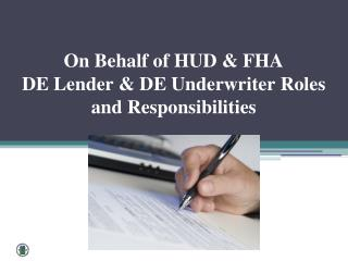 On  Behalf of HUD & FHA  DE Lender & DE Underwriter Roles and Responsibilities