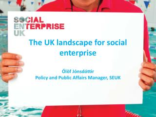 The UK landscape for social enterprise Ólöf Jónsdóttir Policy and Public Affairs Manager, SEUK