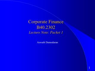 Corporate Finance B40.2302 Lecture Note: Packet 1