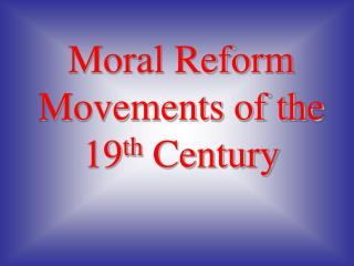 Moral Reform Movements of the 19 th  Century