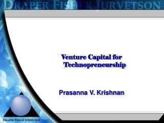Venture Capital for  Technopreneurship Prasanna  V. Krishnan