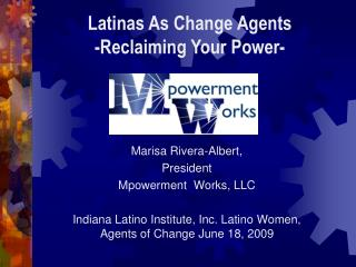 Marisa Rivera-Albert, President  Mpowerment   Works, LLC Indiana Latino Institute, Inc. Latino Women, Agents of Change J