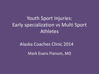 Youth Sport Injuries: Early specialization  vs  Multi Sport Athletes Alaska Coaches Clinic 2014