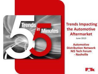 Trends Impacting the Automotive Aftermarket June 2013 Automotive  Distribution Network NIS Tech Forum - Nashville