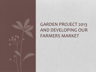 Garden Project 2013  and Developing Our Farmers Market