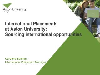 International Placements  at Aston University: Sourcing international opportunities  Carolina Salinas  –  International