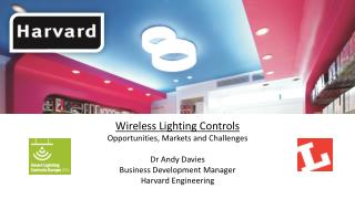 Wireless  L ighting Controls Opportunities, Markets and Challenges Dr Andy Davies Business Development Manager Harvard E