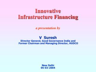 Innovative  Infrastructure Financing a presentation by V  Suresh Director General, Good Governance India and   Former Ch