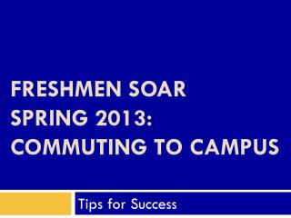 Freshmen SOAR  Spring  2013 : Commuting To Campus