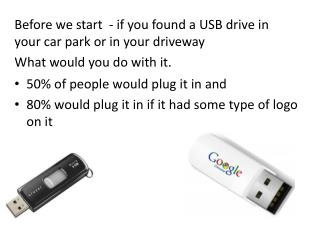 Before we start  - if you found a USB drive in your car park or in your driveway  What would you do with it.