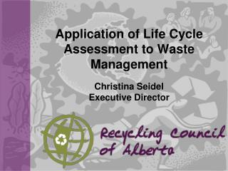 Application of Life Cycle Assessment to Waste Management Christina Seidel Executive Director