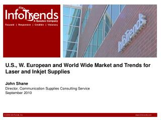 U.S., W. European and World Wide Market and Trends for Laser and Inkjet Supplies John Shane Director, Communication Supp