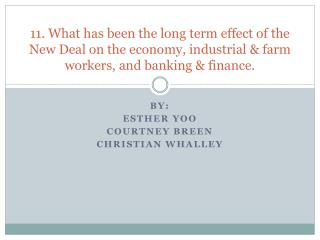 11. What has been the long term effect of the New Deal on the economy, industrial & farm workers, and banking &
