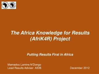 The Africa Knowledge for Results (AfriK4R) Project Putting Results First in Africa Mamadou Lamine N'Dongo Lead Results A