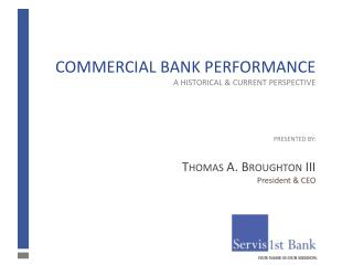 Commercial Bank Performance A Historical & Current Perspective Presented  BY: Thomas A. Broughton III President &amp
