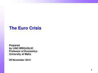 The Euro Crisis Prepared  by LINO BRIGUGLIO     Professor of Economics University of Malta 29 November 2013