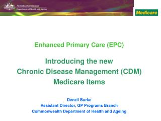 Enhanced Primary Care (EPC)  Introducing the new  Chronic Disease Management (CDM) Medicare Items Denzil Burke  Assistan