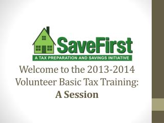 Welcome to the 2013-2014  Volunteer Basic Tax Training: A Session