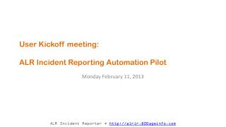 User Kickoff meeting:   ALR Incident Reporting Automation  Pilot