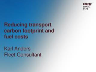 Reducing transport carbon footprint and fuel costs Karl Anders Fleet Consultant
