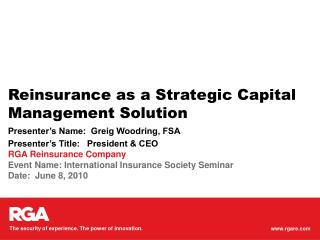 Reinsurance as a Strategic Capital Management Solution Presenter's Name:  Greig Woodring, FSA Presenter's Title:   Pres