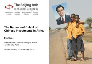 The Nature and Extent of Chinese Investments in Africa Dirk Kotze Director and  General Manager Africa The Beijing Axis