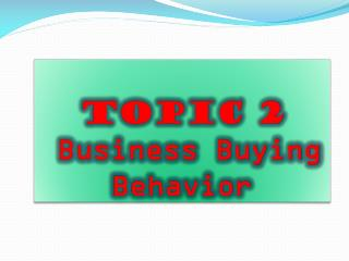 TOPIC 2 Business Buying Behavior