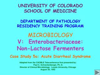UNIVERSITY OF COLORADO SCHOOL OF MEDICINE DEPARTMENT OF PATHOLOGY RESIDENCY TRAINING PROGRAM MICROBIOLOGY V:  Enterobact