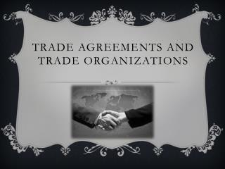 Trade Agreements and Trade Organizations