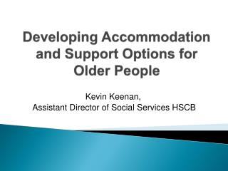 Developing Accommodation  and Support Options  for Older People