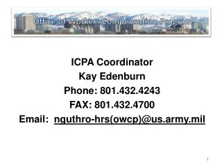 ICPA Coordinator Kay Edenburn Phone: 801.432.4243 FAX: 801.432.4700 Email:   nguthro-hrs(owcp)@us.army.mil