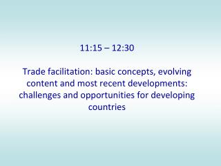 11:15 – 12:30 Trade facilitation: basic concepts, evolving content and most recent developments: challenges and opport