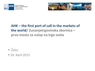 AHK – the first port of call in the markets of the world / Zunanjetrgovinska zbornica – prvo mesto za vstop na trge svet
